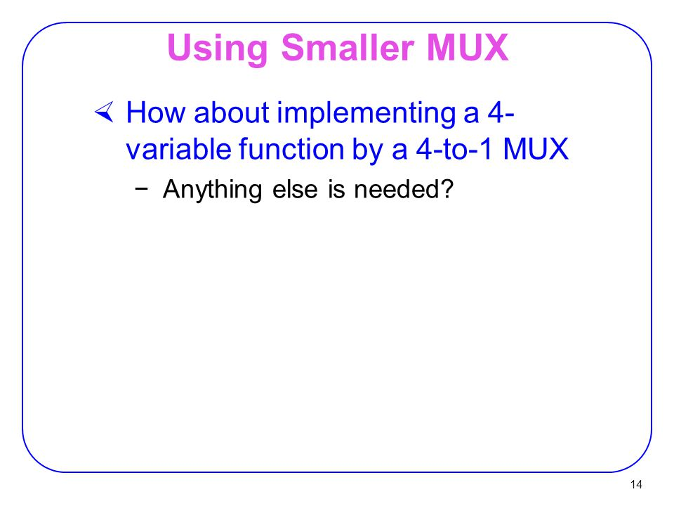 14 Using Smaller MUX  How about implementing a 4- variable function by a 4-to-1 MUX −Anything else is needed