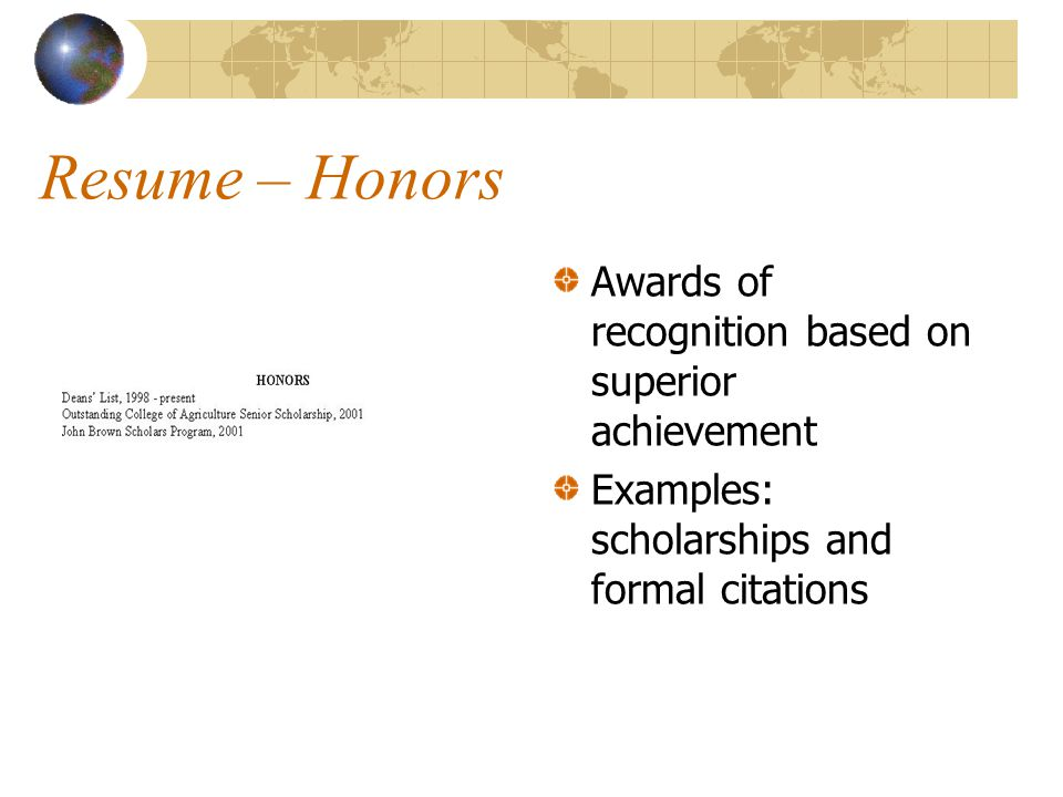 Resume – Honors Awards of recognition based on superior achievement Examples: scholarships and formal citations