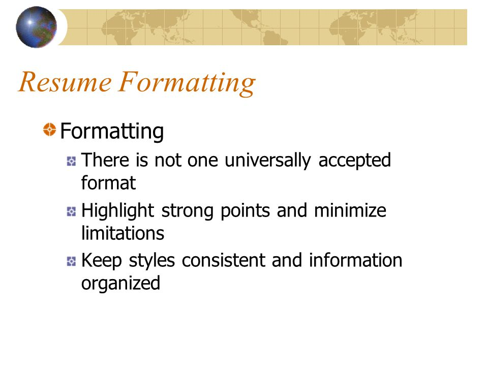 Resume Formatting Formatting There is not one universally accepted format Highlight strong points and minimize limitations Keep styles consistent and information organized