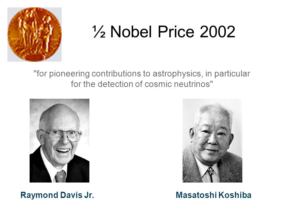 for pioneering contributions to astrophysics, in particular for the detection of cosmic neutrinos Raymond Davis Jr.Masatoshi Koshiba ½ Nobel Price 2002
