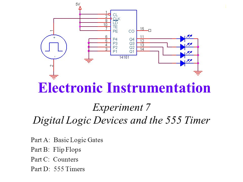 Electronic Instrumentation 1 Experiment 7 Digital Logic Devices and the 555 Timer Part A: Basic Logic Gates Part B: Flip Flops Part C: Counters Part D: 555 Timers