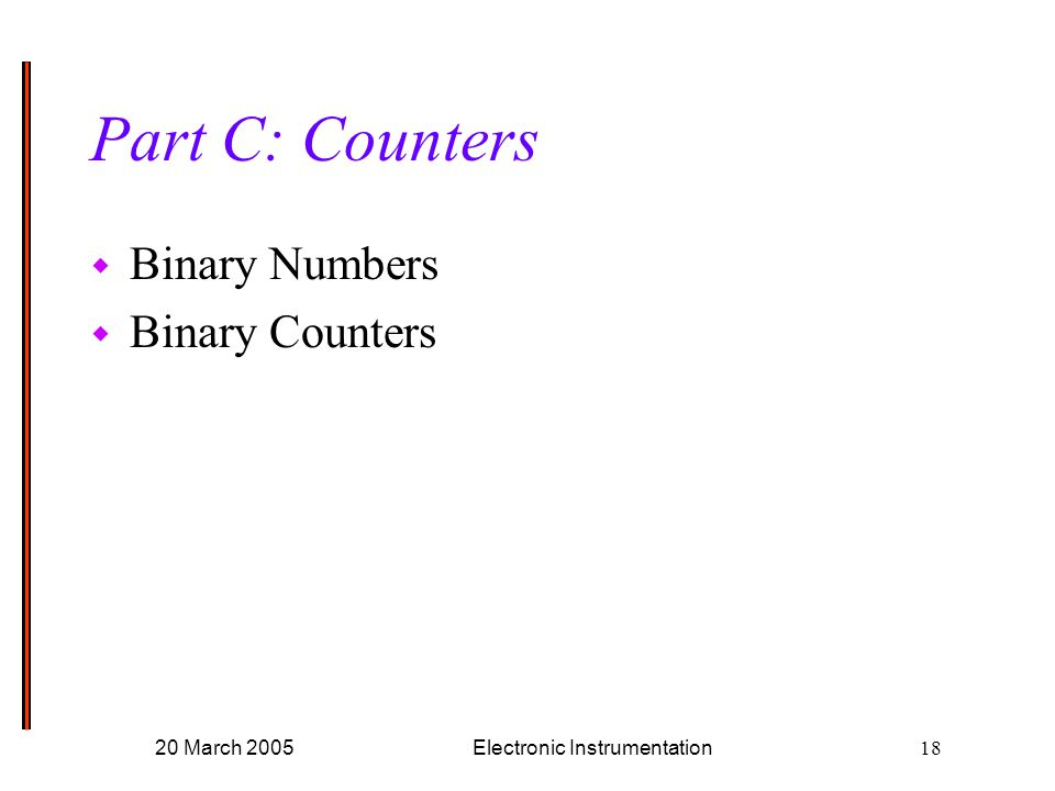 20 March 2005Electronic Instrumentation18 Part C: Counters w Binary Numbers w Binary Counters