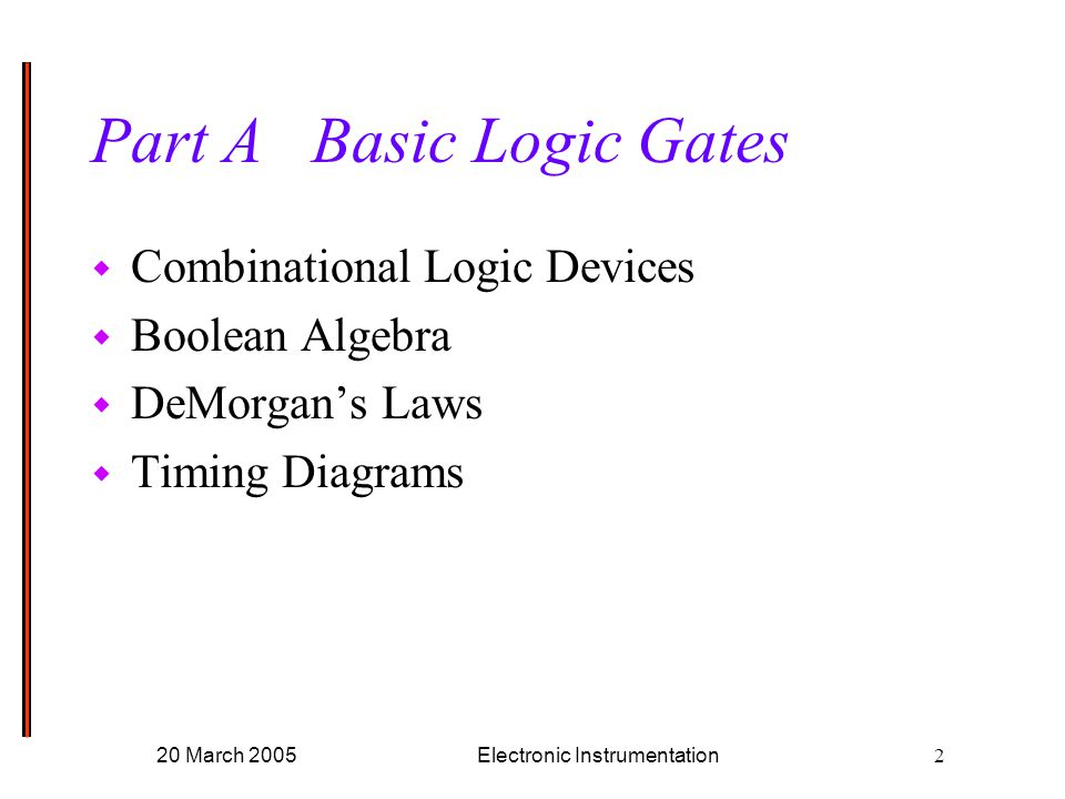 20 March 2005Electronic Instrumentation2 Part A Basic Logic Gates w Combinational Logic Devices w Boolean Algebra w DeMorgan's Laws w Timing Diagrams