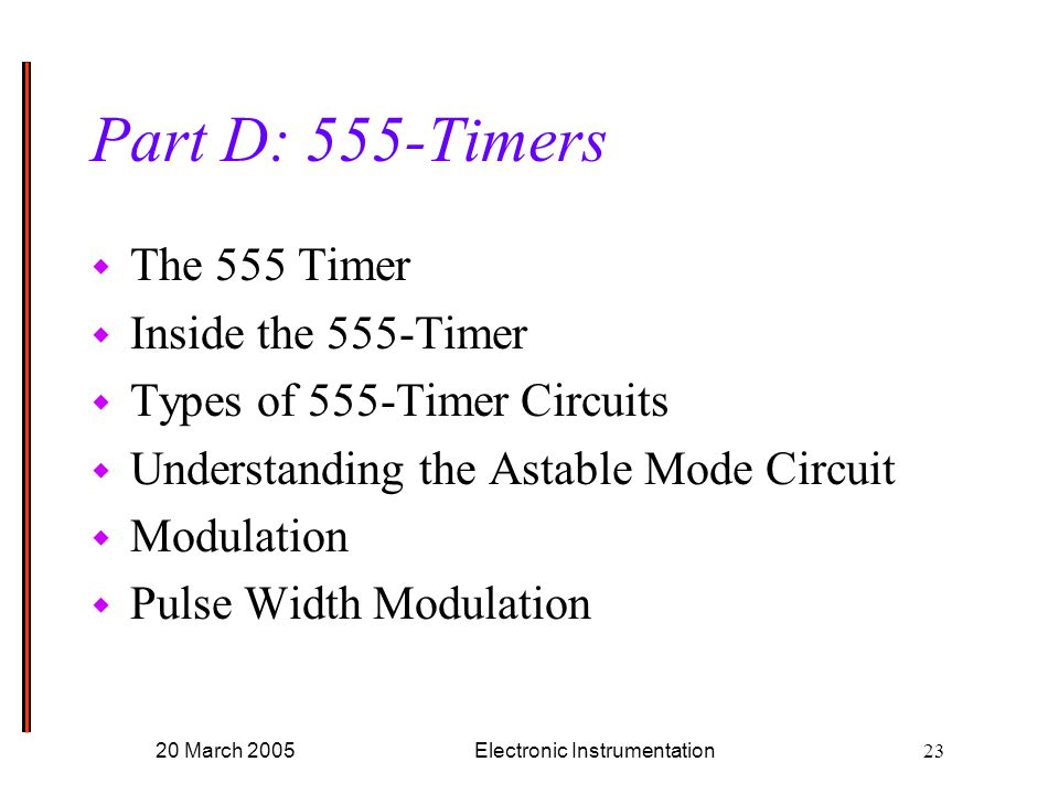 20 March 2005Electronic Instrumentation23 Part D: 555-Timers w The 555 Timer w Inside the 555-Timer w Types of 555-Timer Circuits w Understanding the Astable Mode Circuit w Modulation w Pulse Width Modulation