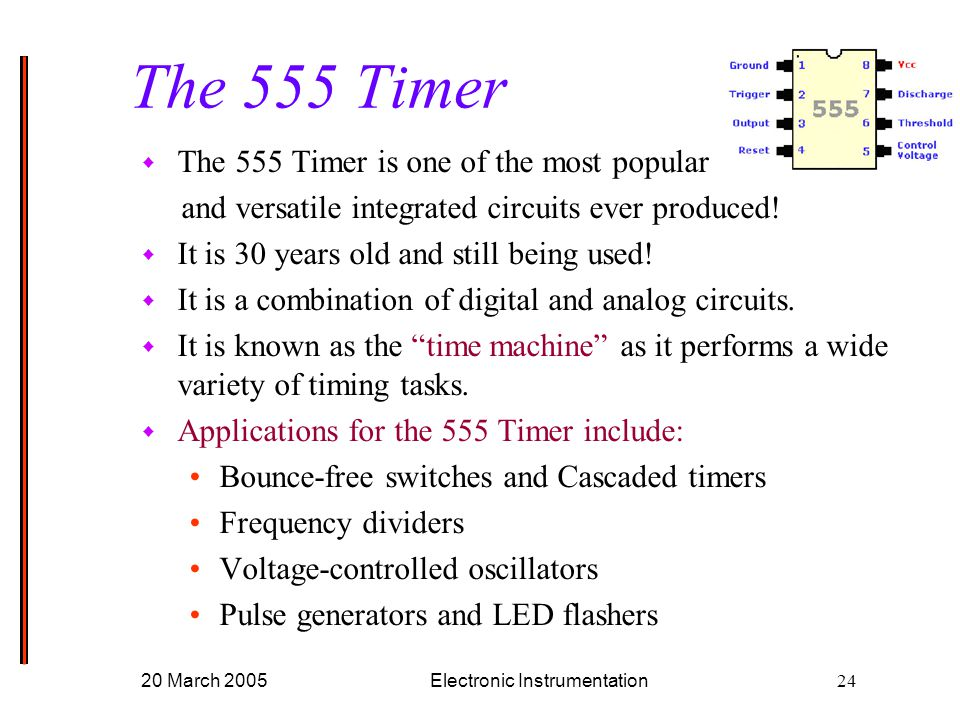 20 March 2005Electronic Instrumentation24 w The 555 Timer is one of the most popular and versatile integrated circuits ever produced.