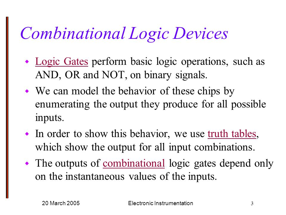 20 March 2005Electronic Instrumentation3 Combinational Logic Devices w Logic Gates perform basic logic operations, such as AND, OR and NOT, on binary signals.
