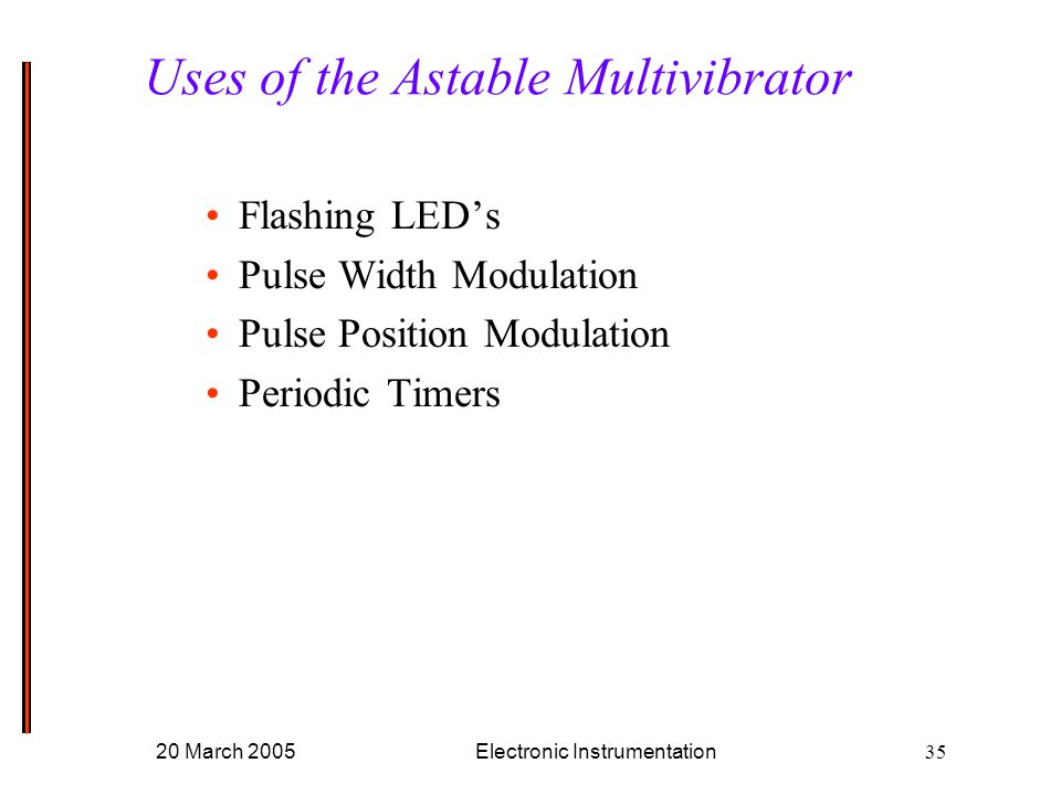 20 March 2005Electronic Instrumentation35 Flashing LED's Pulse Width Modulation Pulse Position Modulation Periodic Timers Uses of the Astable Multivibrator