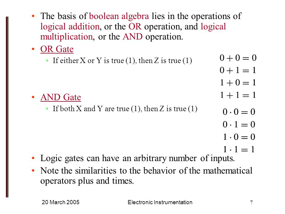 20 March 2005Electronic Instrumentation7 The basis of boolean algebra lies in the operations of logical addition, or the OR operation, and logical multiplication, or the AND operation.