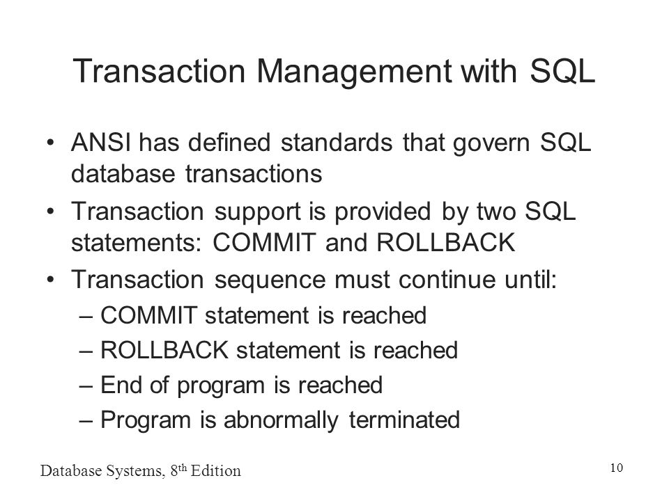 Database Systems, 8 th Edition 10 Transaction Management with SQL ANSI has defined standards that govern SQL database transactions Transaction support is provided by two SQL statements: COMMIT and ROLLBACK Transaction sequence must continue until: –COMMIT statement is reached –ROLLBACK statement is reached –End of program is reached –Program is abnormally terminated