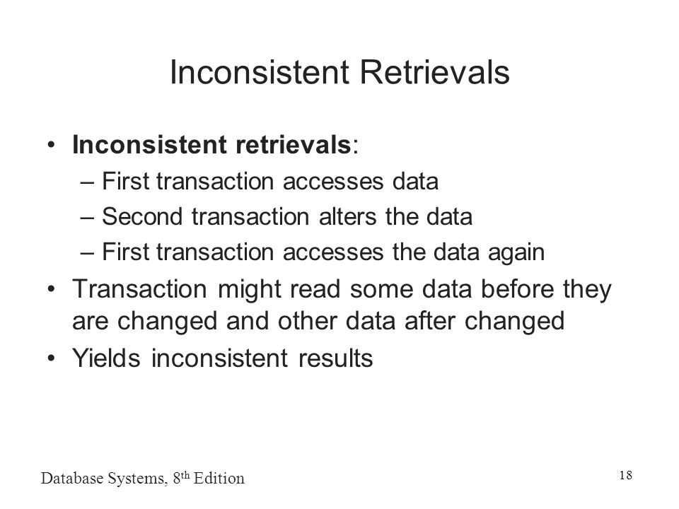 Database Systems, 8 th Edition 18 Inconsistent Retrievals Inconsistent retrievals: –First transaction accesses data –Second transaction alters the data –First transaction accesses the data again Transaction might read some data before they are changed and other data after changed Yields inconsistent results