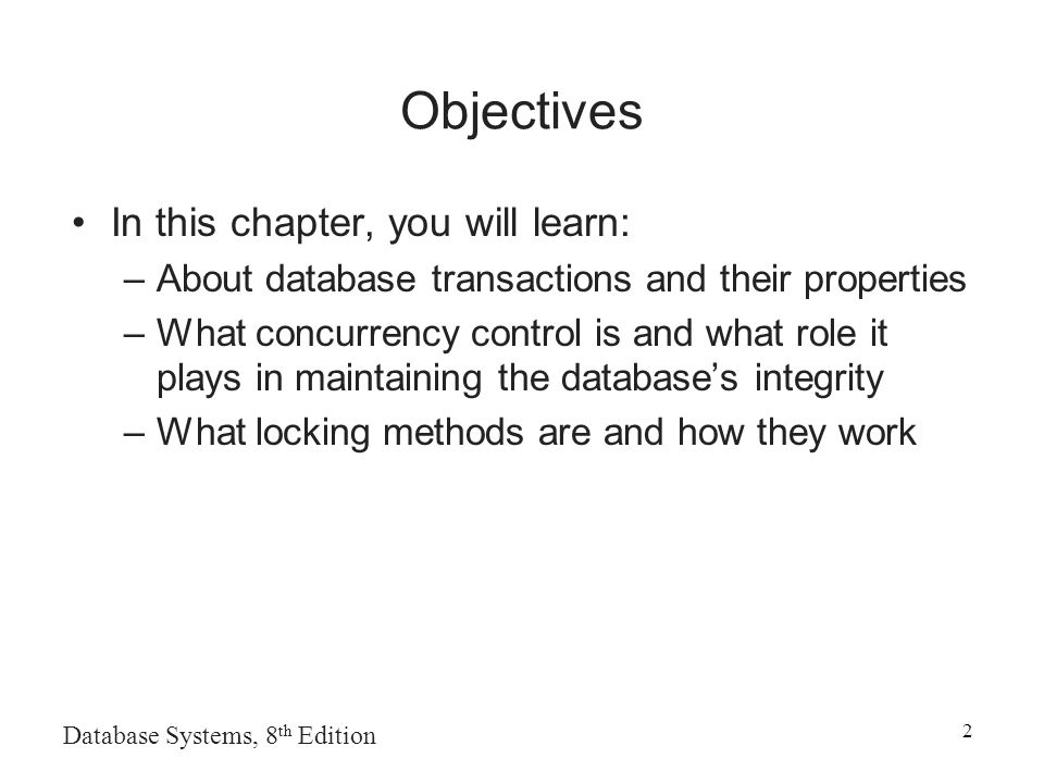 Database Systems, 8 th Edition 2 Objectives In this chapter, you will learn: –About database transactions and their properties –What concurrency control is and what role it plays in maintaining the database's integrity –What locking methods are and how they work