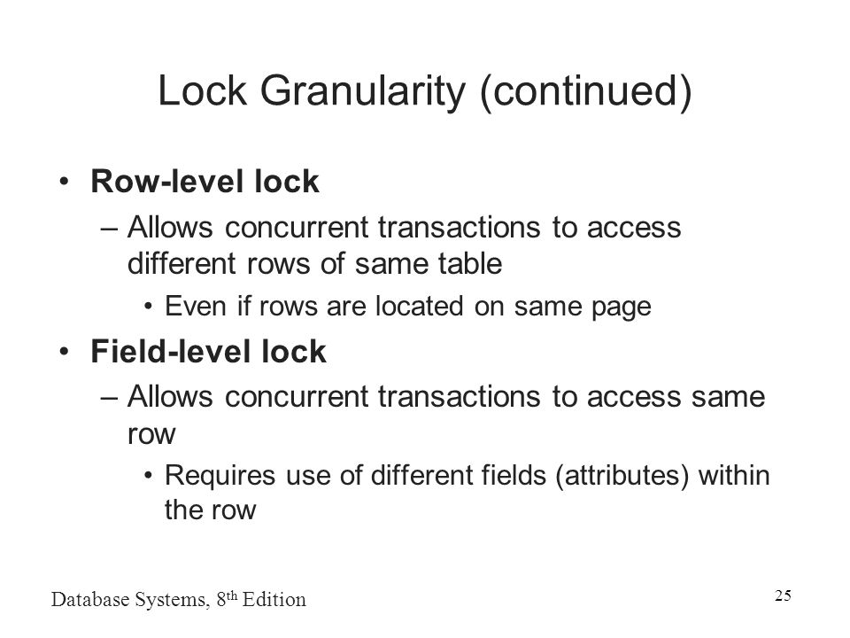 Database Systems, 8 th Edition 25 Lock Granularity (continued) Row-level lock –Allows concurrent transactions to access different rows of same table Even if rows are located on same page Field-level lock –Allows concurrent transactions to access same row Requires use of different fields (attributes) within the row