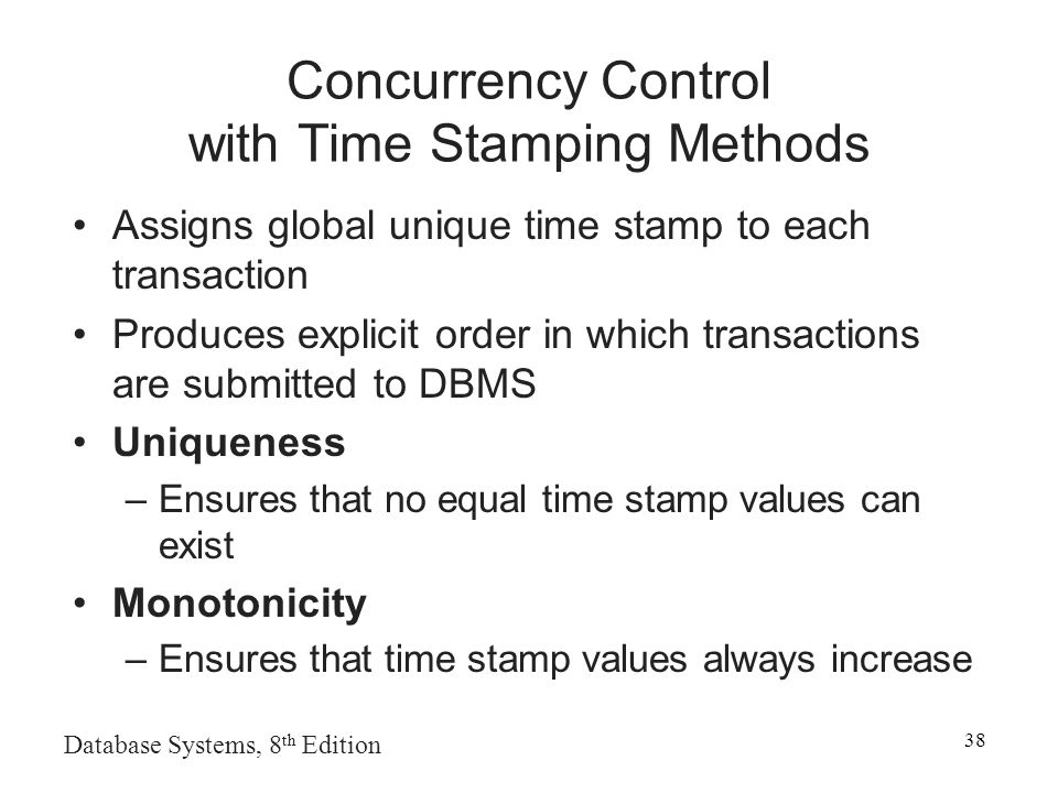 Database Systems, 8 th Edition 38 Concurrency Control with Time Stamping Methods Assigns global unique time stamp to each transaction Produces explicit order in which transactions are submitted to DBMS Uniqueness –Ensures that no equal time stamp values can exist Monotonicity –Ensures that time stamp values always increase