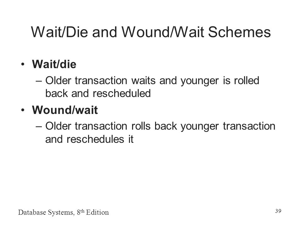 Database Systems, 8 th Edition 39 Wait/Die and Wound/Wait Schemes Wait/die –Older transaction waits and younger is rolled back and rescheduled Wound/wait –Older transaction rolls back younger transaction and reschedules it
