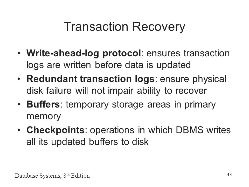 Database Systems, 8 th Edition 43 Transaction Recovery Write-ahead-log protocol: ensures transaction logs are written before data is updated Redundant transaction logs: ensure physical disk failure will not impair ability to recover Buffers: temporary storage areas in primary memory Checkpoints: operations in which DBMS writes all its updated buffers to disk