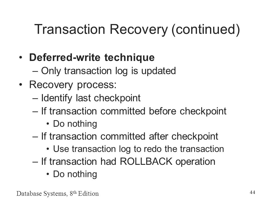 Database Systems, 8 th Edition 44 Transaction Recovery (continued) Deferred-write technique –Only transaction log is updated Recovery process: –Identify last checkpoint –If transaction committed before checkpoint Do nothing –If transaction committed after checkpoint Use transaction log to redo the transaction –If transaction had ROLLBACK operation Do nothing