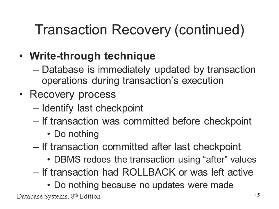 Database Systems, 8 th Edition 45 Transaction Recovery (continued) Write-through technique –Database is immediately updated by transaction operations during transaction's execution Recovery process –Identify last checkpoint –If transaction was committed before checkpoint Do nothing –If transaction committed after last checkpoint DBMS redoes the transaction using after values –If transaction had ROLLBACK or was left active Do nothing because no updates were made