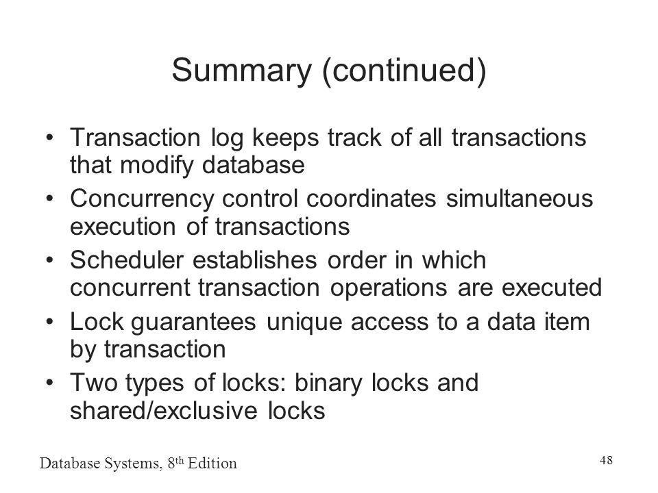 Database Systems, 8 th Edition 48 Summary (continued) Transaction log keeps track of all transactions that modify database Concurrency control coordinates simultaneous execution of transactions Scheduler establishes order in which concurrent transaction operations are executed Lock guarantees unique access to a data item by transaction Two types of locks: binary locks and shared/exclusive locks