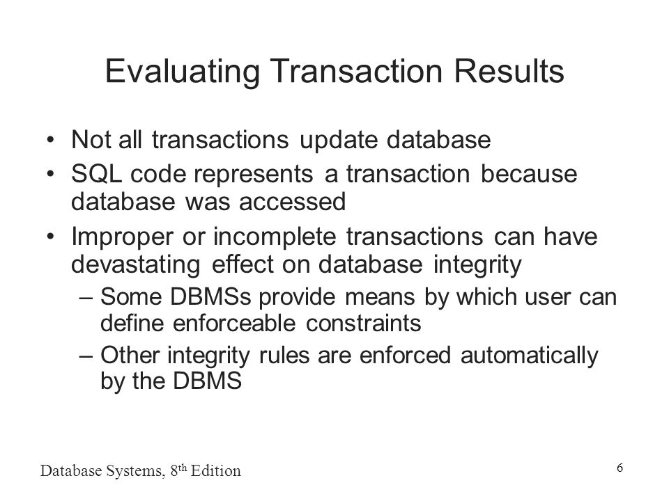6 Evaluating Transaction Results Not all transactions update database SQL code represents a transaction because database was accessed Improper or incomplete transactions can have devastating effect on database integrity –Some DBMSs provide means by which user can define enforceable constraints –Other integrity rules are enforced automatically by the DBMS