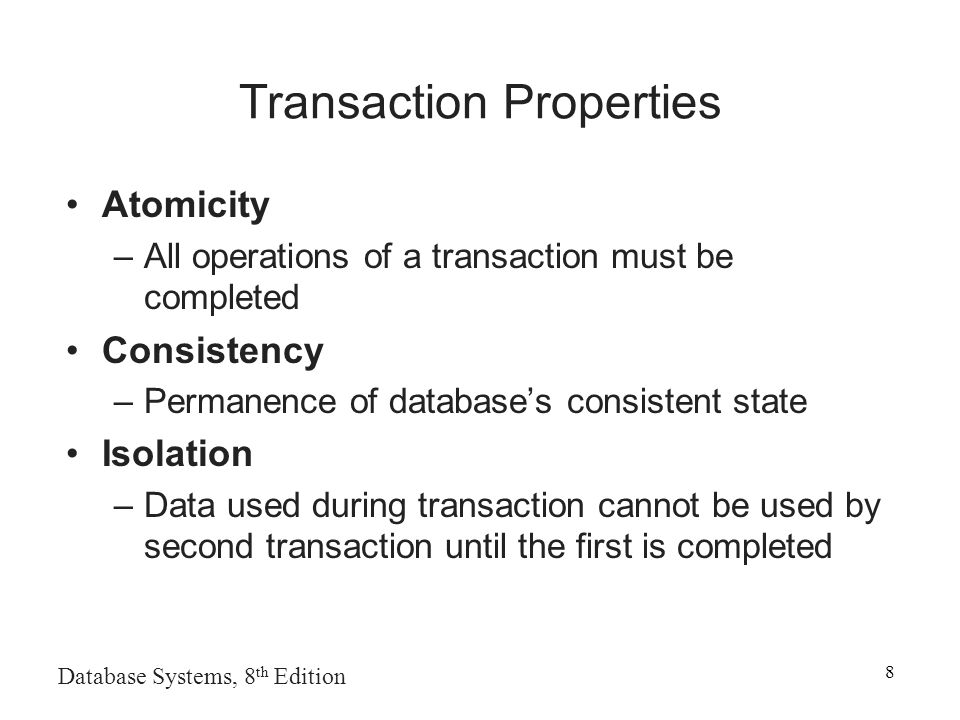 Database Systems, 8 th Edition 8 Transaction Properties Atomicity –All operations of a transaction must be completed Consistency –Permanence of database's consistent state Isolation –Data used during transaction cannot be used by second transaction until the first is completed