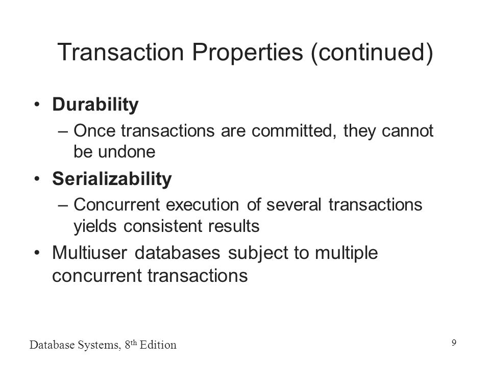 Database Systems, 8 th Edition 9 Transaction Properties (continued) Durability –Once transactions are committed, they cannot be undone Serializability –Concurrent execution of several transactions yields consistent results Multiuser databases subject to multiple concurrent transactions