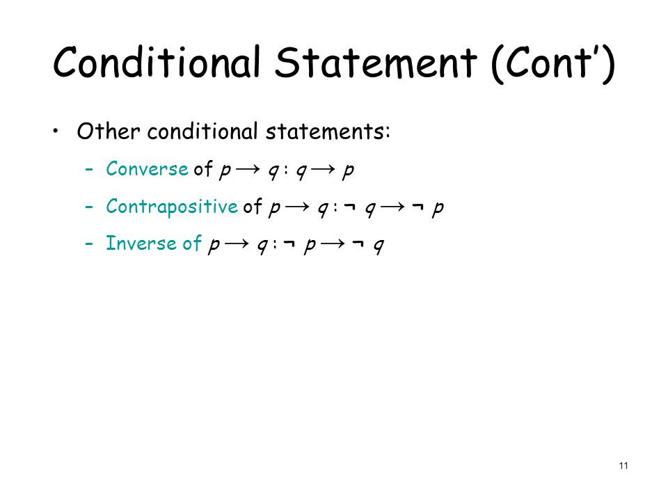 Conditional Statement (Cont') Other conditional statements: –Converse of p → q : q → p –Contrapositive of p → q : ¬ q → ¬ p –Inverse of p → q : ¬ p → ¬ q 11