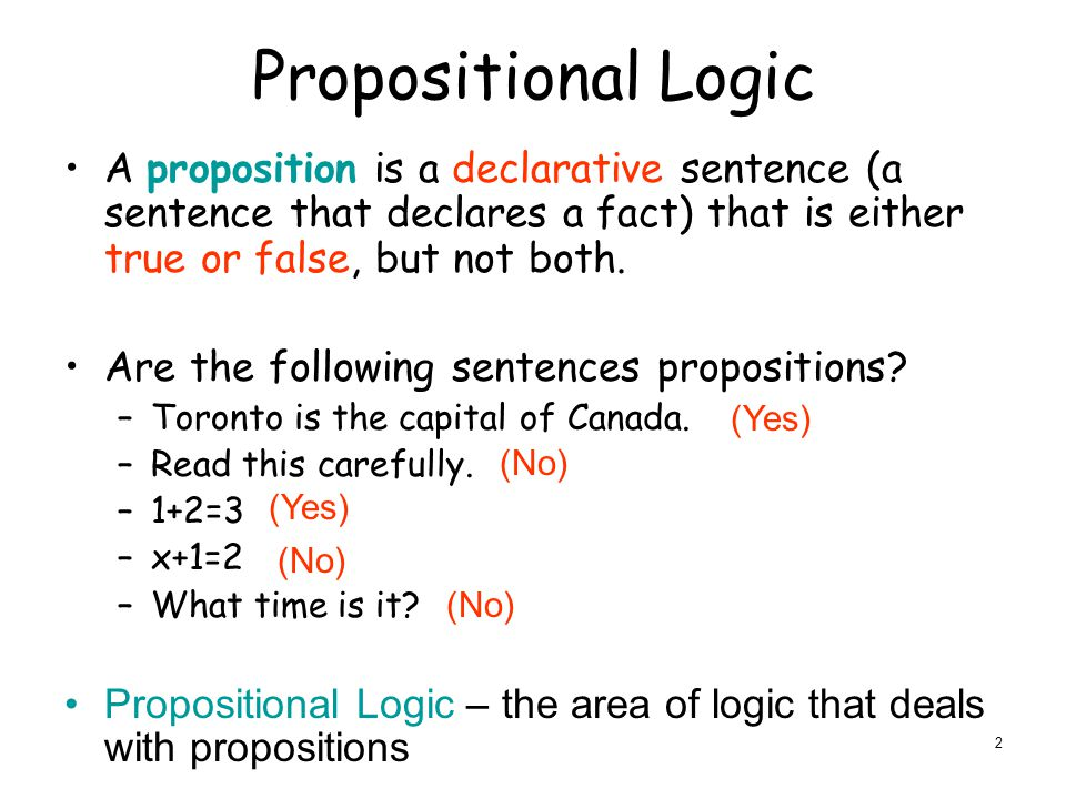Propositional Logic A proposition is a declarative sentence (a sentence that declares a fact) that is either true or false, but not both.