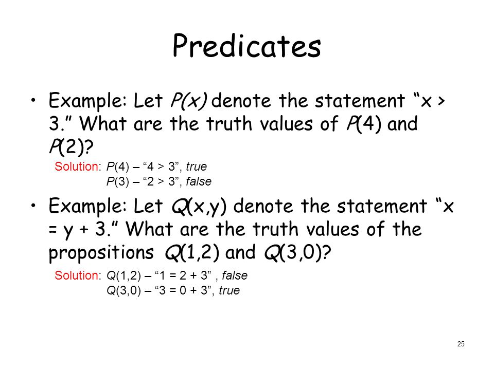 Predicates Example: Let P(x) denote the statement x > 3. What are the truth values of P(4) and P(2).