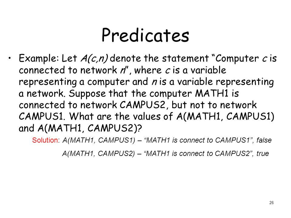 Predicates Example: Let A(c,n) denote the statement Computer c is connected to network n , where c is a variable representing a computer and n is a variable representing a network.