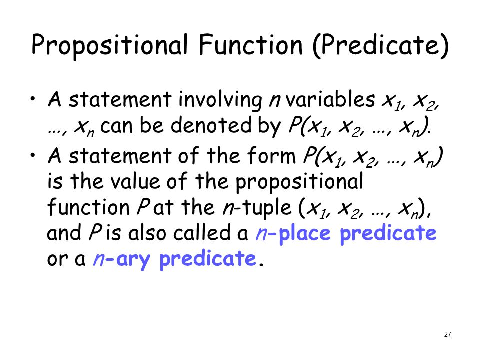Propositional Function (Predicate) A statement involving n variables x 1, x 2, …, x n can be denoted by P(x 1, x 2, …, x n ).