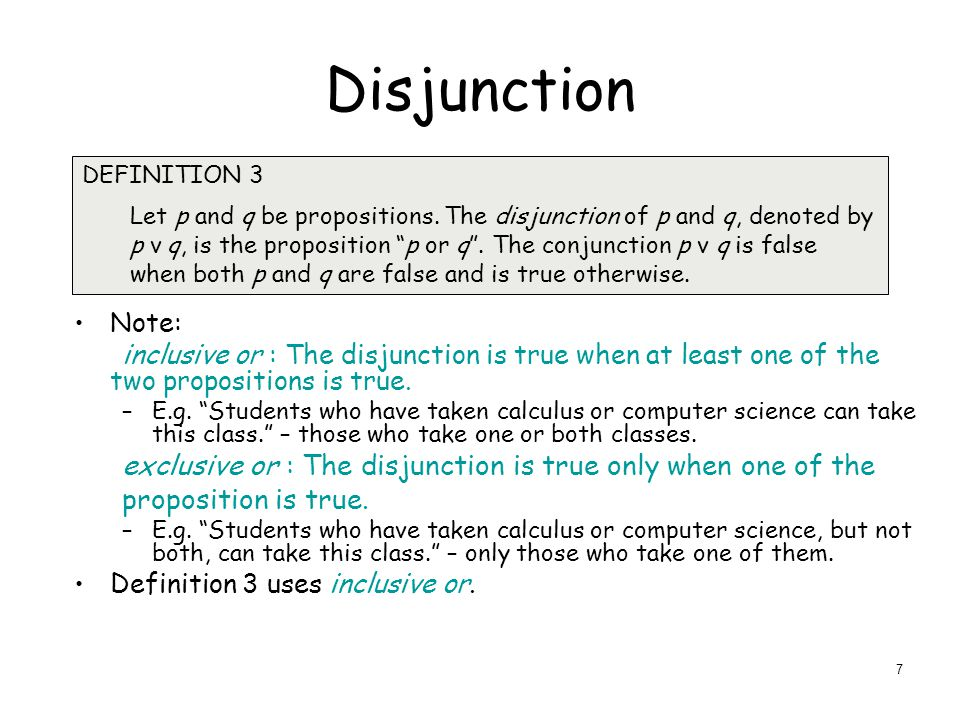 Disjunction Note: inclusive or : The disjunction is true when at least one of the two propositions is true.