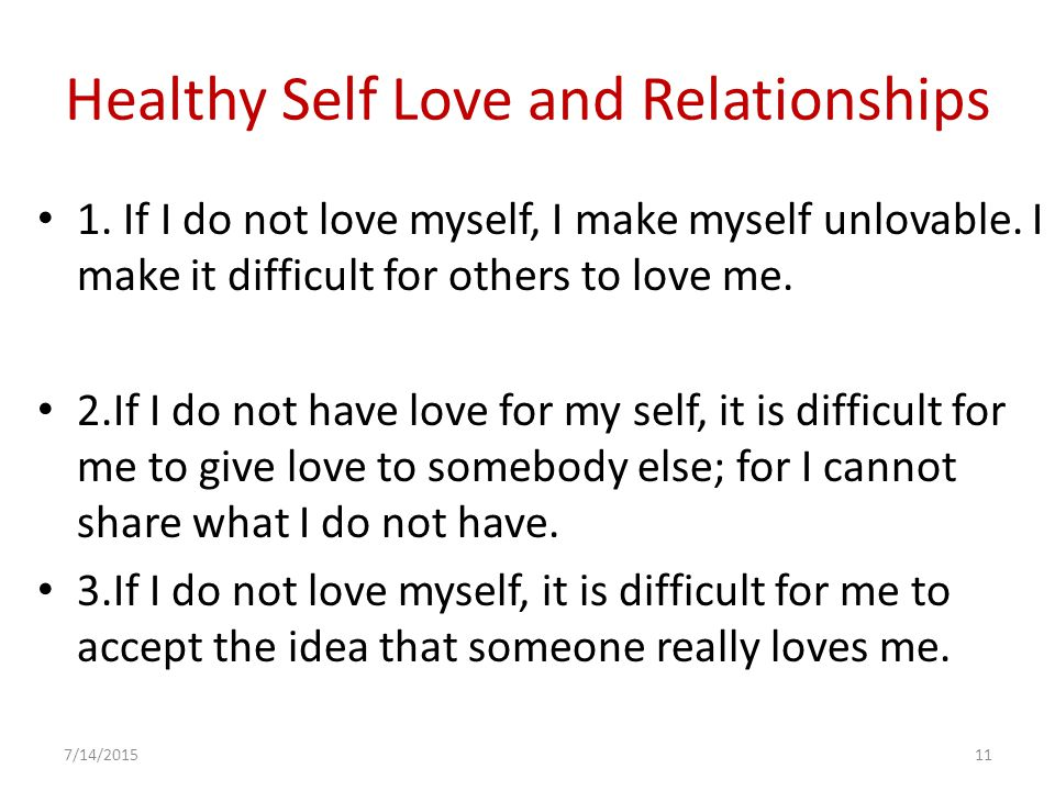Healthy Self Love and Relationships 1. If I do not love myself, I make myself unlovable.