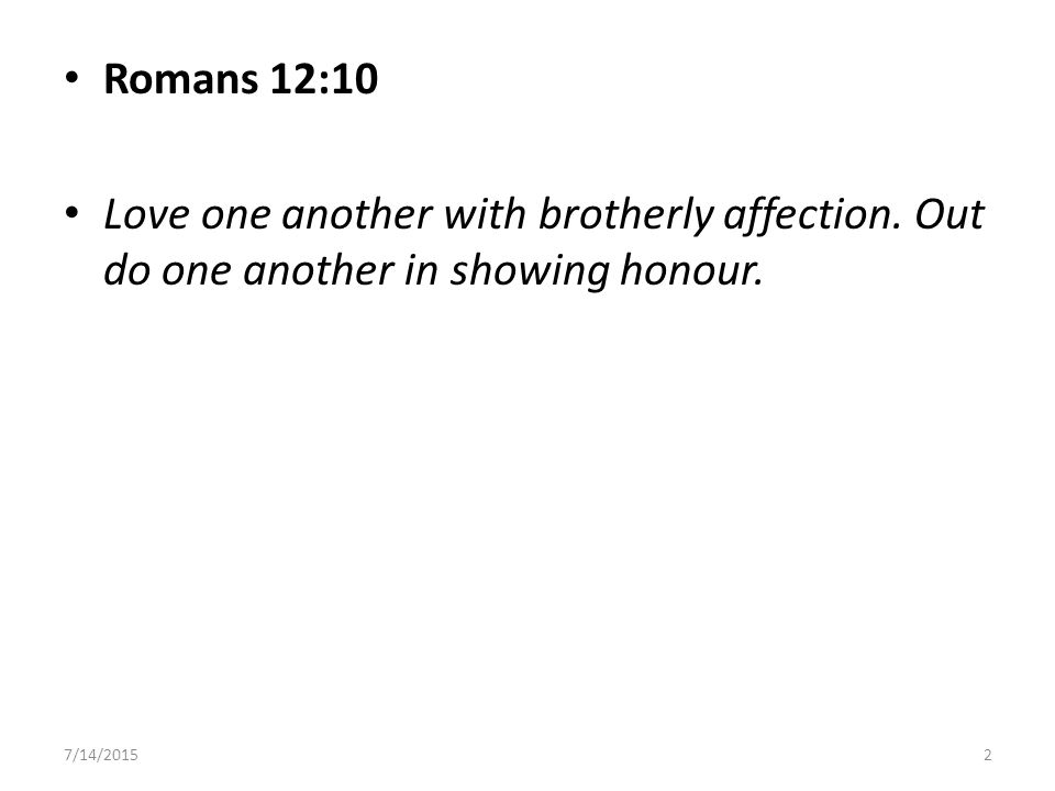 Romans 12:10 Love one another with brotherly affection.