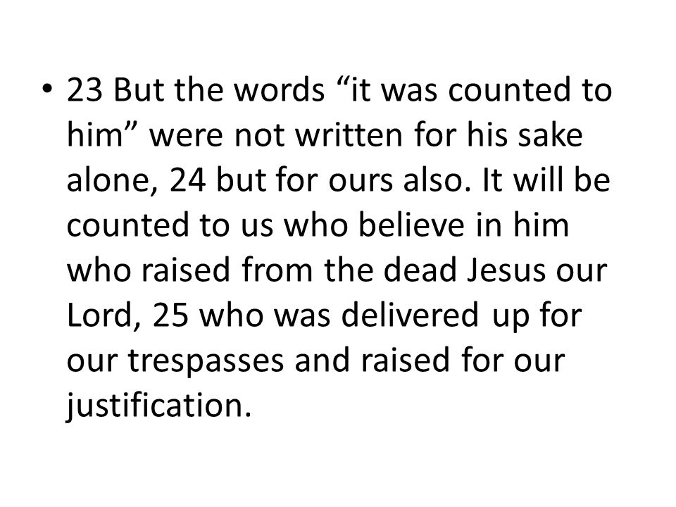 23 But the words it was counted to him were not written for his sake alone, 24 but for ours also.