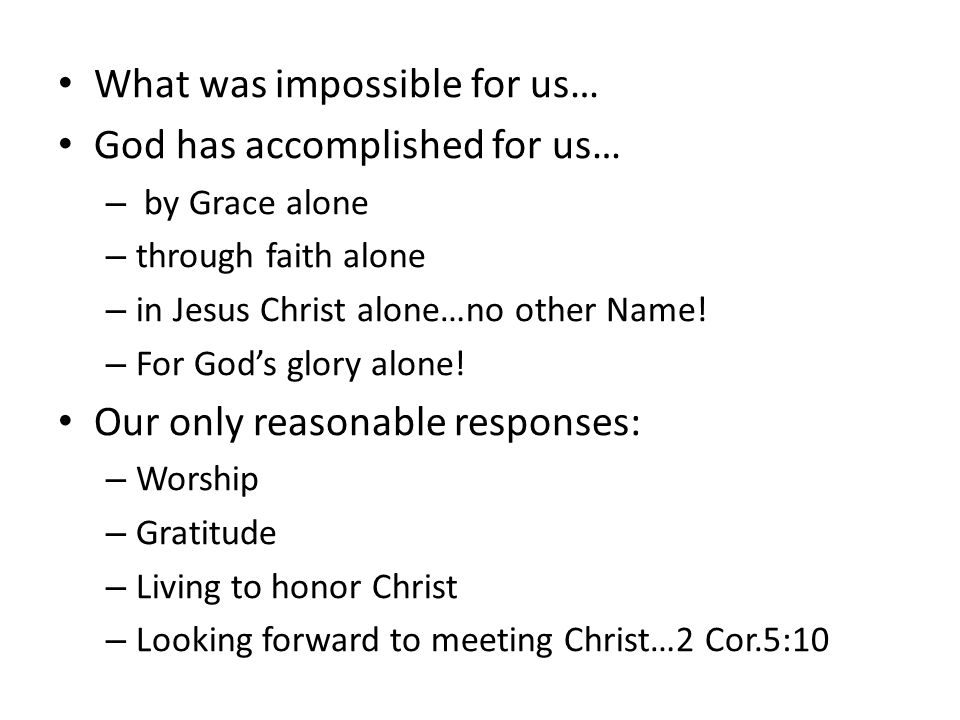 What was impossible for us… God has accomplished for us… – by Grace alone – through faith alone – in Jesus Christ alone…no other Name.
