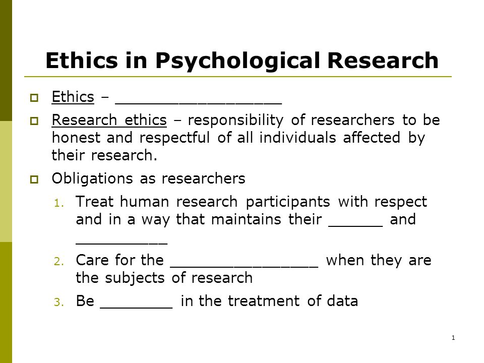 1 Ethics in Psychological Research  Ethics – __________________  Research ethics – responsibility of researchers to be honest and respectful of all individuals affected by their research.