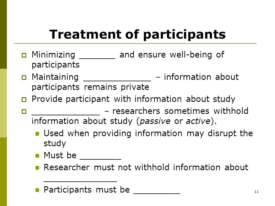 11 Treatment of participants  Minimizing _______ and ensure well-being of participants  Maintaining _____________ – information about participants remains private  Provide participant with information about study  _____________ – researchers sometimes withhold information about study (passive or active).
