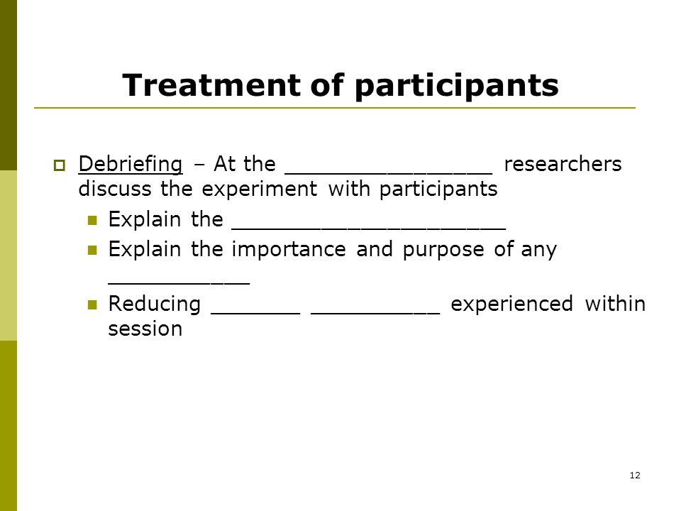 12 Treatment of participants  Debriefing – At the ________________ researchers discuss the experiment with participants Explain the _____________________ Explain the importance and purpose of any ___________ Reducing _______ __________ experienced within session