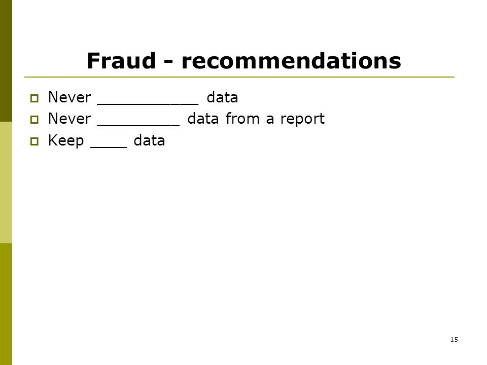 15 Fraud - recommendations  Never ___________ data  Never _________ data from a report  Keep ____ data