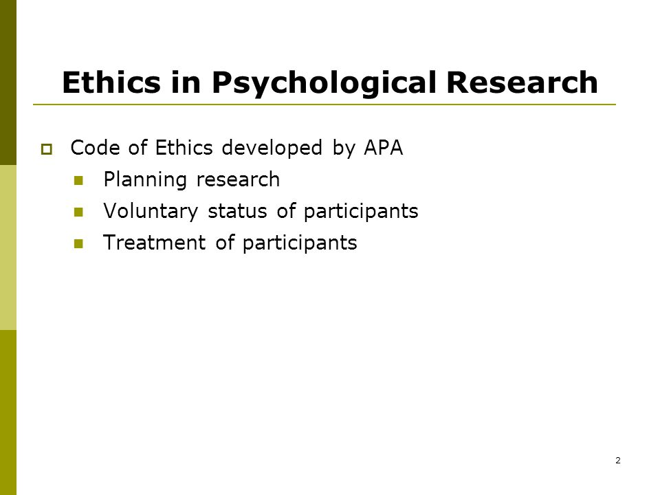 2 Ethics in Psychological Research  Code of Ethics developed by APA Planning research Voluntary status of participants Treatment of participants