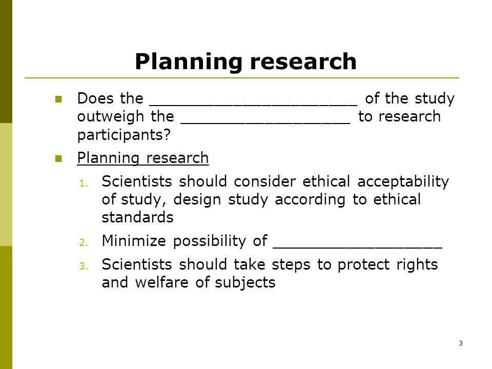 3 Planning research Does the ______________________ of the study outweigh the __________________ to research participants.