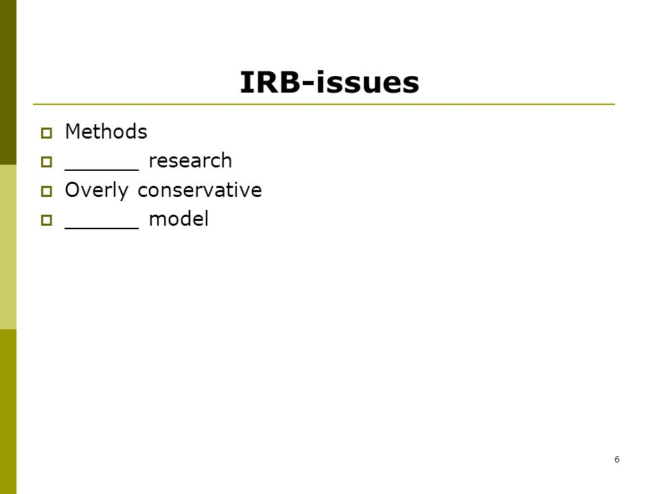 6 IRB-issues  Methods  ______ research  Overly conservative  ______ model
