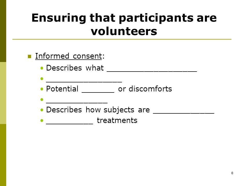 8 Ensuring that participants are volunteers Informed consent: Describes what ___________________ ________________ Potential _______ or discomforts _____________ Describes how subjects are _____________ __________ treatments