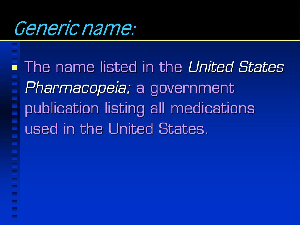 Generic name: The name listed in the United States Pharmacopeia; a government publication listing all medications used in the United States.
