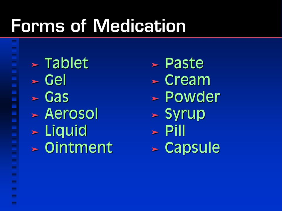 Forms of Medication  Tablet  Gel  Gas  Aerosol  Liquid  Ointment  Paste  Cream  Powder  Syrup  Pill  Capsule