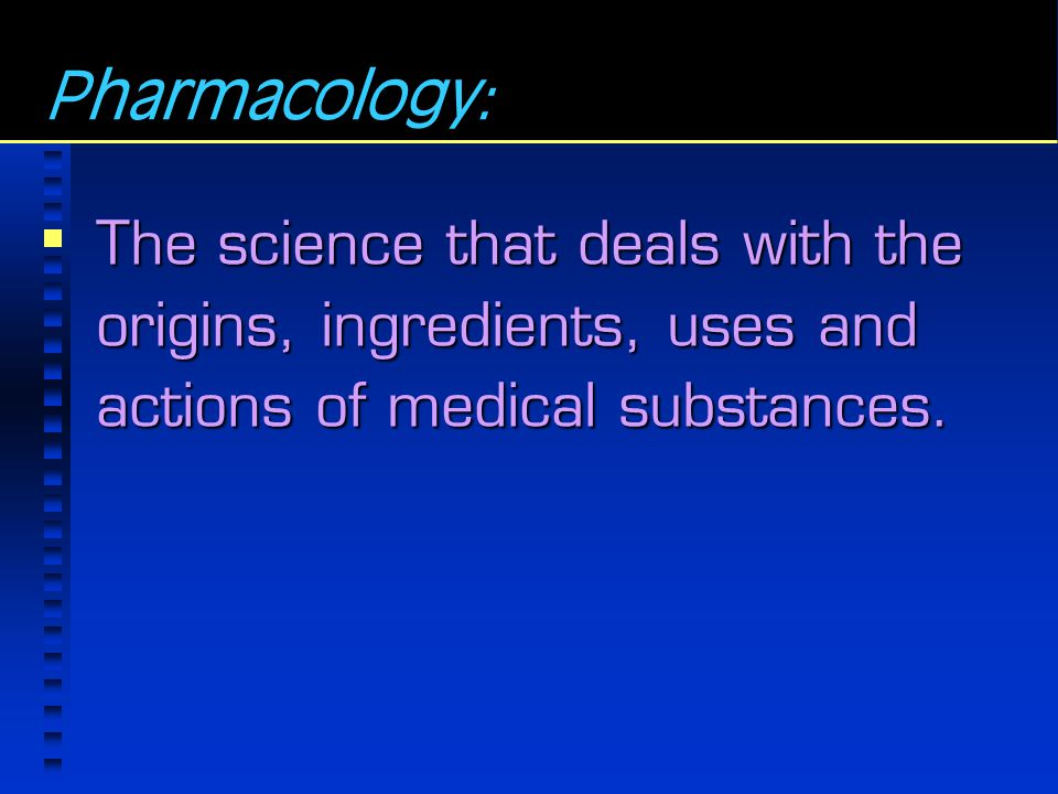 Pharmacology: The science that deals with the origins, ingredients, uses and actions of medical substances.