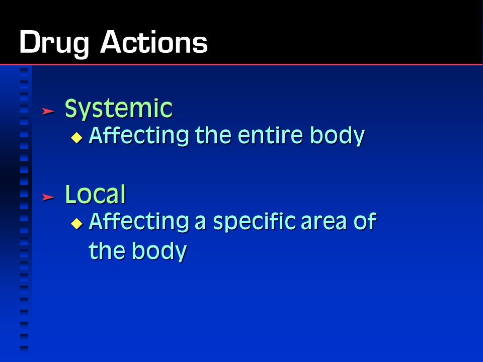 Drug Actions  Systemic  Affecting the entire body  Local  Affecting a specific area of the body