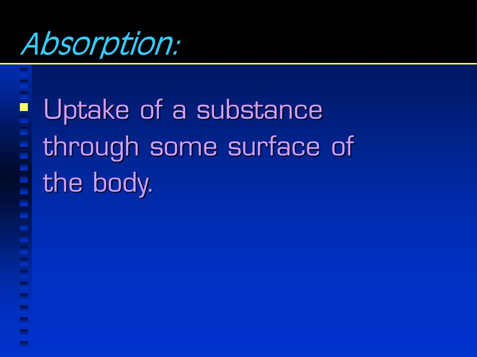Absorption: Uptake of a substance through some surface of the body.
