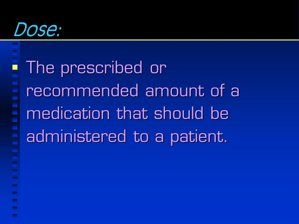 Dose: The prescribed or recommended amount of a medication that should be administered to a patient.