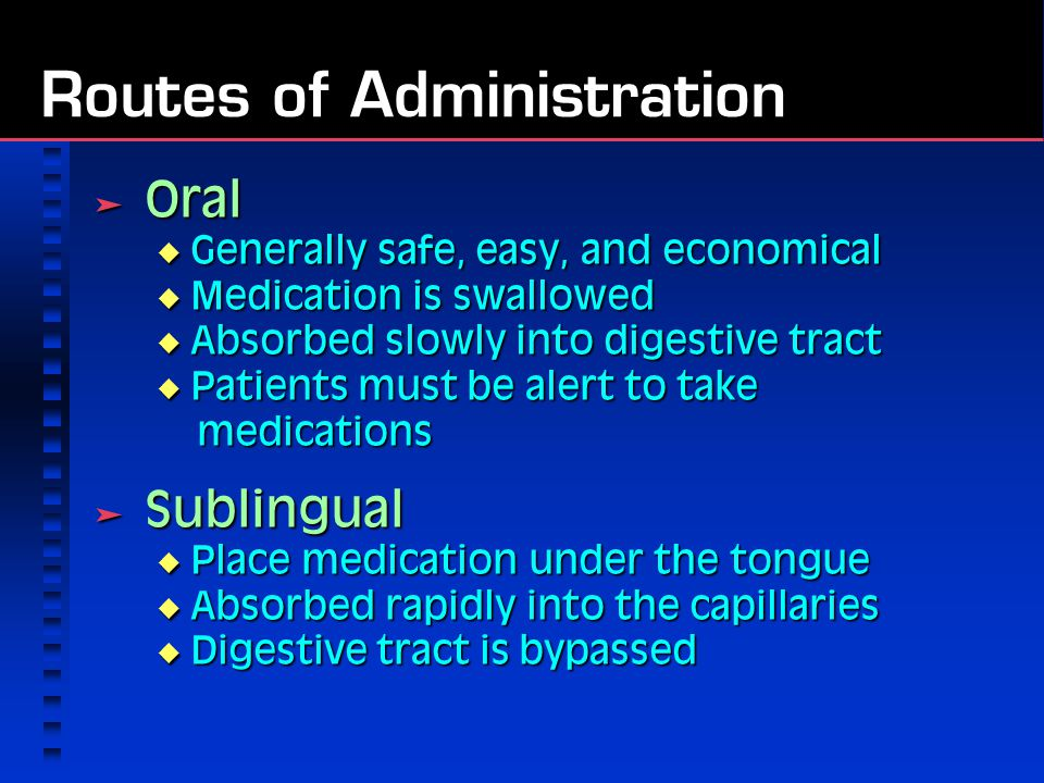 Routes of Administration  Oral  Generally safe, easy, and economical  Medication is swallowed  Absorbed slowly into digestive tract  Patients must be alert to take medications  Sublingual  Place medication under the tongue  Absorbed rapidly into the capillaries  Digestive tract is bypassed